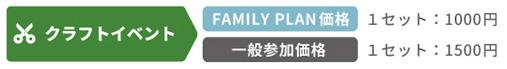 【クラフトイベント】FAMILY PLAN価格:1セット 1,000円 / 一般参加価格:1セット 1,500円